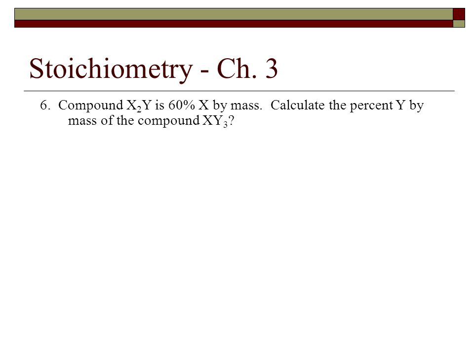 Stoichiometry - Ch. 3 6. Compound X2Y is 60% X by mass.