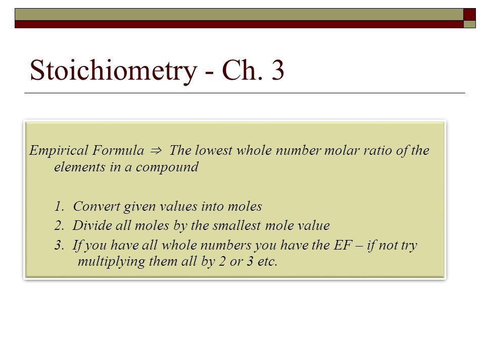 Stoichiometry - Ch. 3 Empirical Formula ⇒ The lowest whole number molar ratio of the elements in a compound.