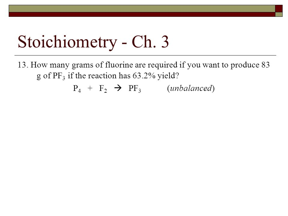 Stoichiometry - Ch. 3 13. How many grams of fluorine are required if you want to produce 83 g of PF3 if the reaction has 63.2% yield