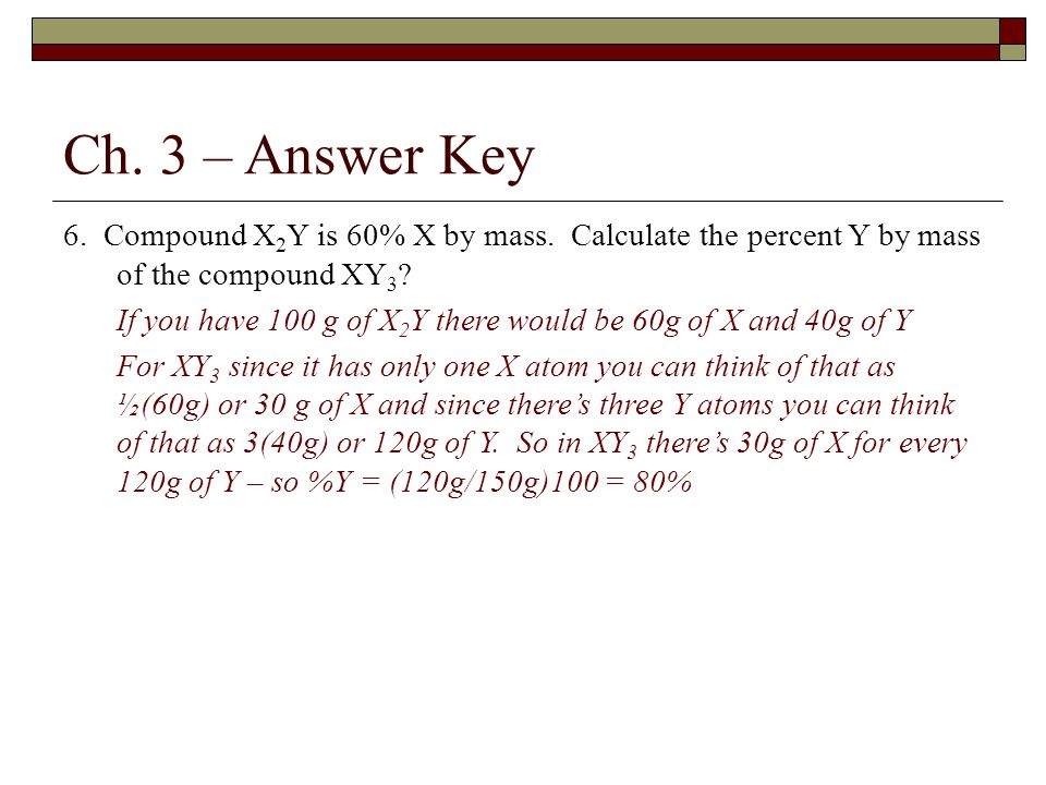 Ch. 3 – Answer Key 6. Compound X2Y is 60% X by mass. Calculate the percent Y by mass of the compound XY3