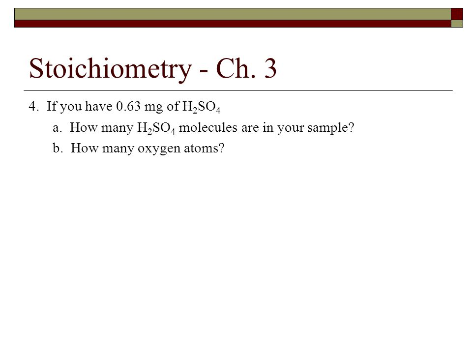Stoichiometry - Ch. 3 4. If you have 0.63 mg of H2SO4