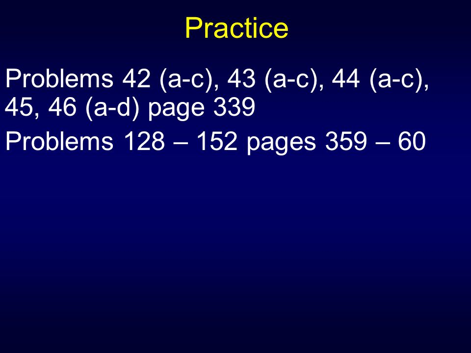 Practice Problems 42 (a-c), 43 (a-c), 44 (a-c), 45, 46 (a-d) page 339