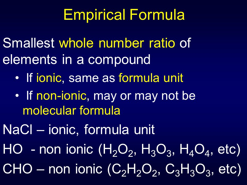 Empirical Formula Smallest whole number ratio of elements in a compound. If ionic, same as formula unit.