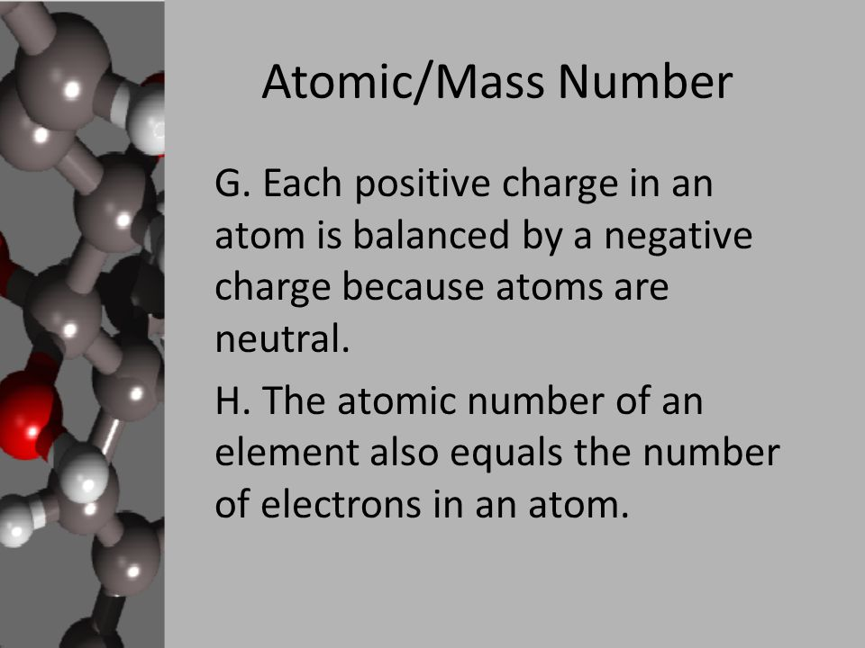 Atomic/Mass Number G. Each positive charge in an atom is balanced by a negative charge because atoms are neutral.