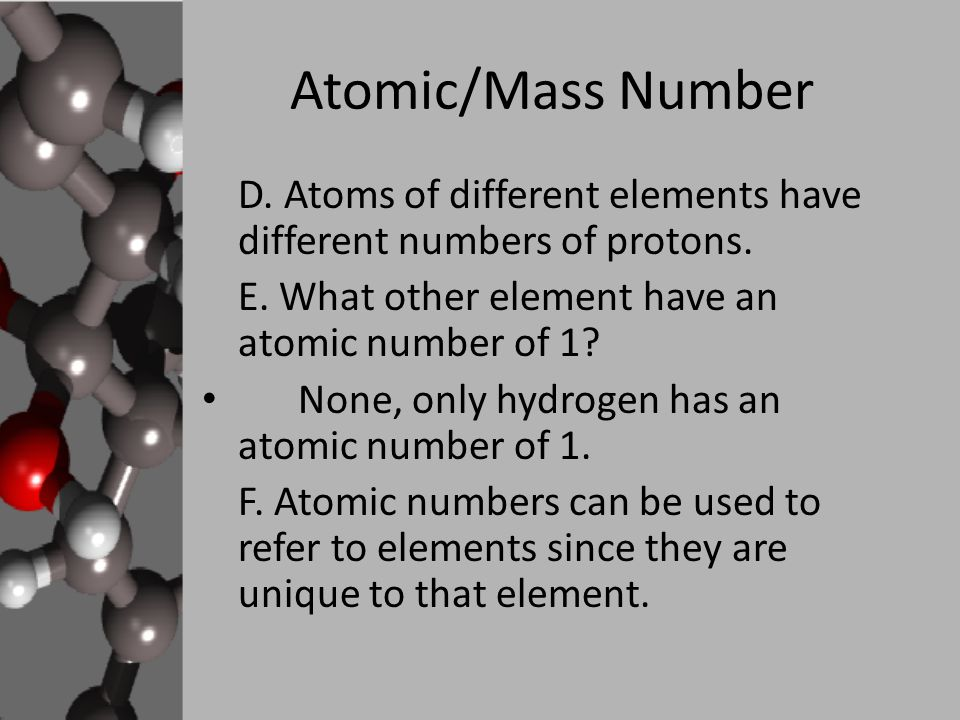 Atomic/Mass Number D. Atoms of different elements have different numbers of protons. E. What other element have an atomic number of 1