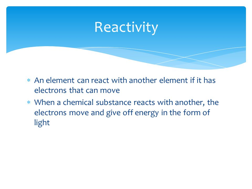 Reactivity An element can react with another element if it has electrons that can move.