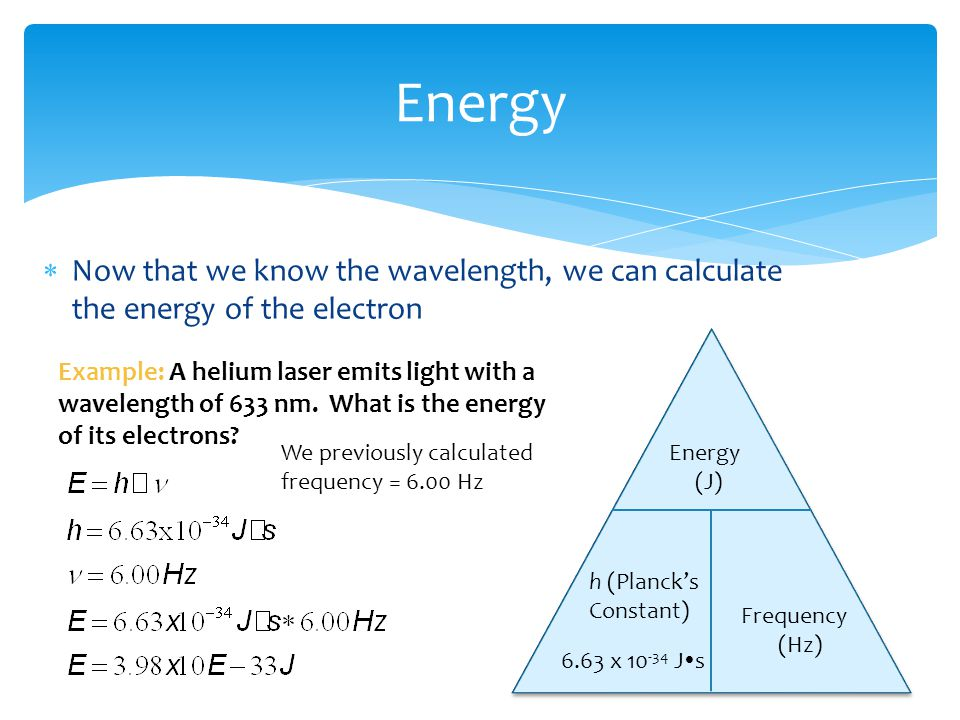 Energy Now that we know the wavelength, we can calculate the energy of the electron. Energy. (J) Frequency.
