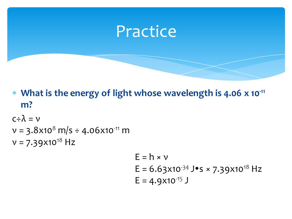 Practice What is the energy of light whose wavelength is 4.06 x 10-11 m c÷λ = ν. ν = 3.8x108 m/s ÷ 4.06x10-11 m.