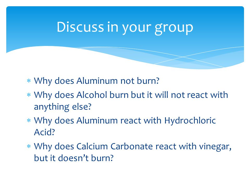 Discuss in your group Why does Aluminum not burn