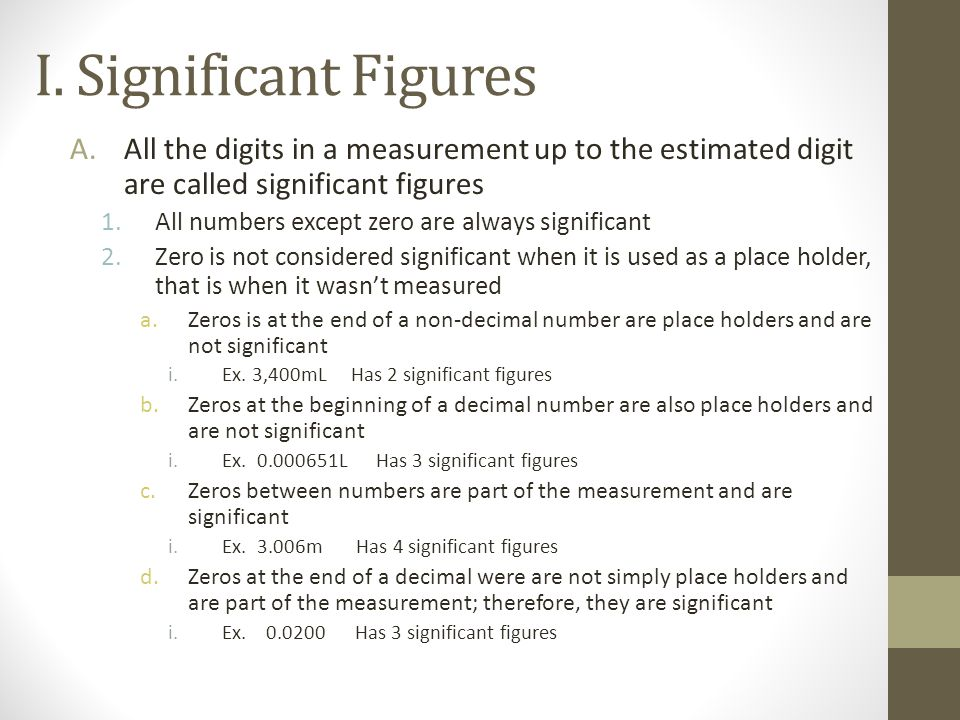 I. Significant Figures All the digits in a measurement up to the estimated digit are called significant figures.