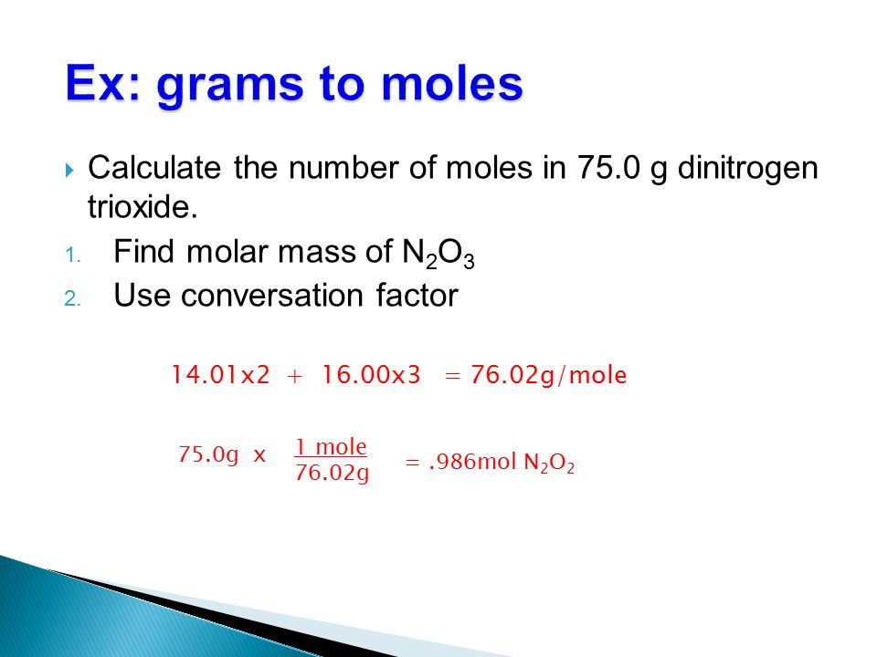 Ex: grams to moles Calculate the number of moles in 75.0 g dinitrogen trioxide. Find molar mass of N2O3.