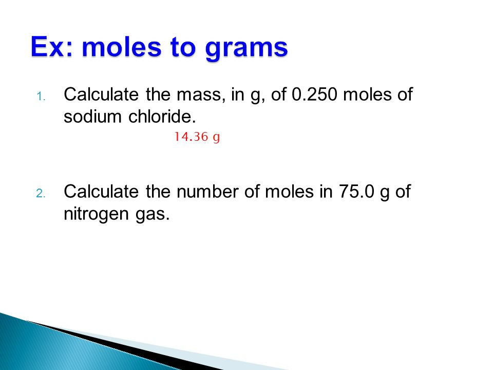 Ex: moles to grams Calculate the mass, in g, of 0.250 moles of sodium chloride. Calculate the number of moles in 75.0 g of nitrogen gas.