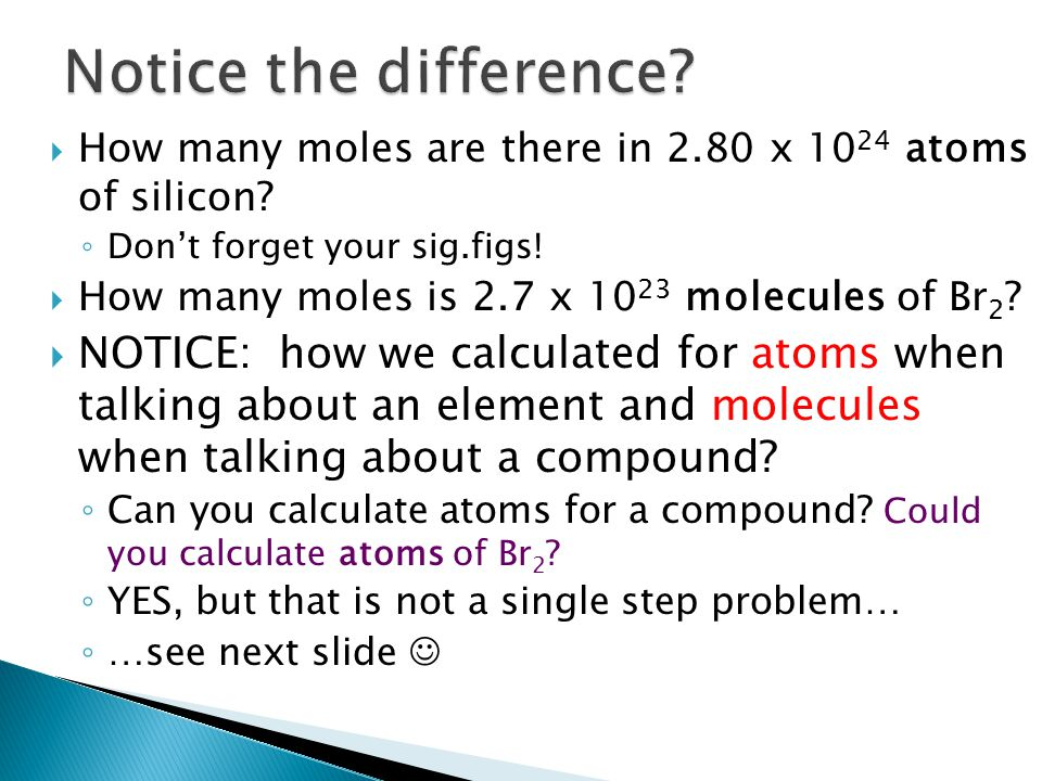 Notice the difference How many moles are there in 2.80 x 1024 atoms of silicon Don't forget your sig.figs!