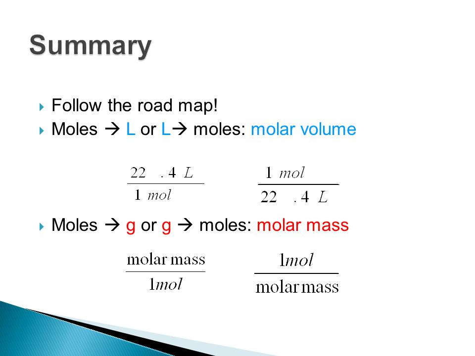 Summary Follow the road map! Moles  L or L moles: molar volume