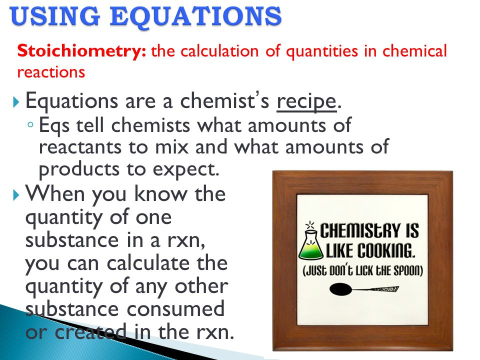 USING EQUATIONS Equations are a chemist's recipe.