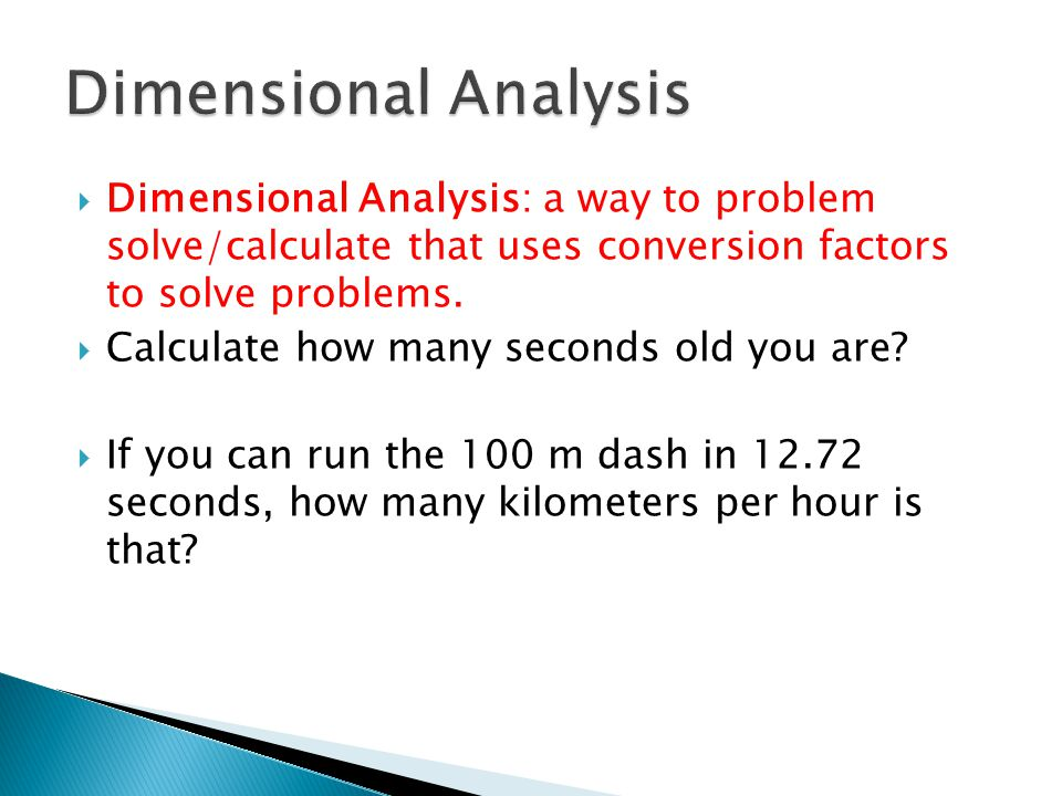 Dimensional Analysis Dimensional Analysis: a way to problem solve/calculate that uses conversion factors to solve problems.