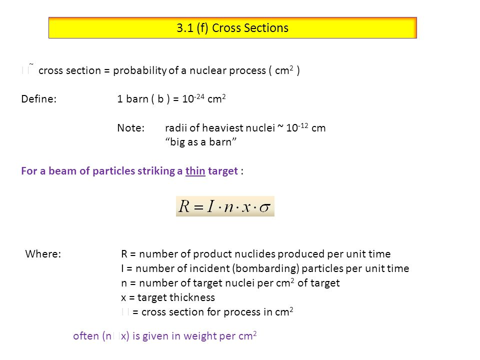 3.1 (f) Cross Sections  cross section = probability of a nuclear process ( cm2 ) Define: 1 barn ( b ) = 10-24 cm2.