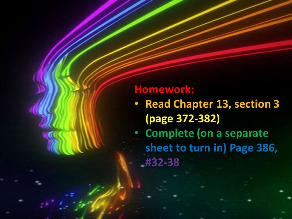 Homework: Read Chapter 13, section 3 (page 372-382) Complete (on a separate sheet to turn in) Page 386, #32-38.