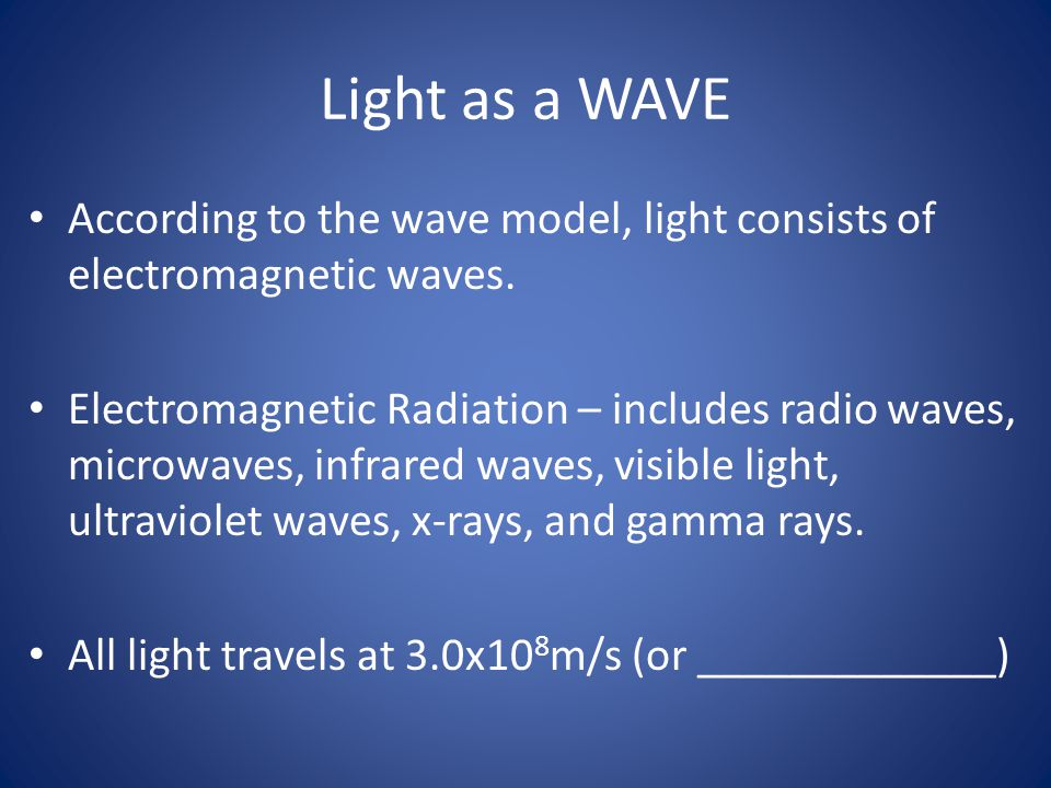 Light as a WAVE According to the wave model, light consists of electromagnetic waves.