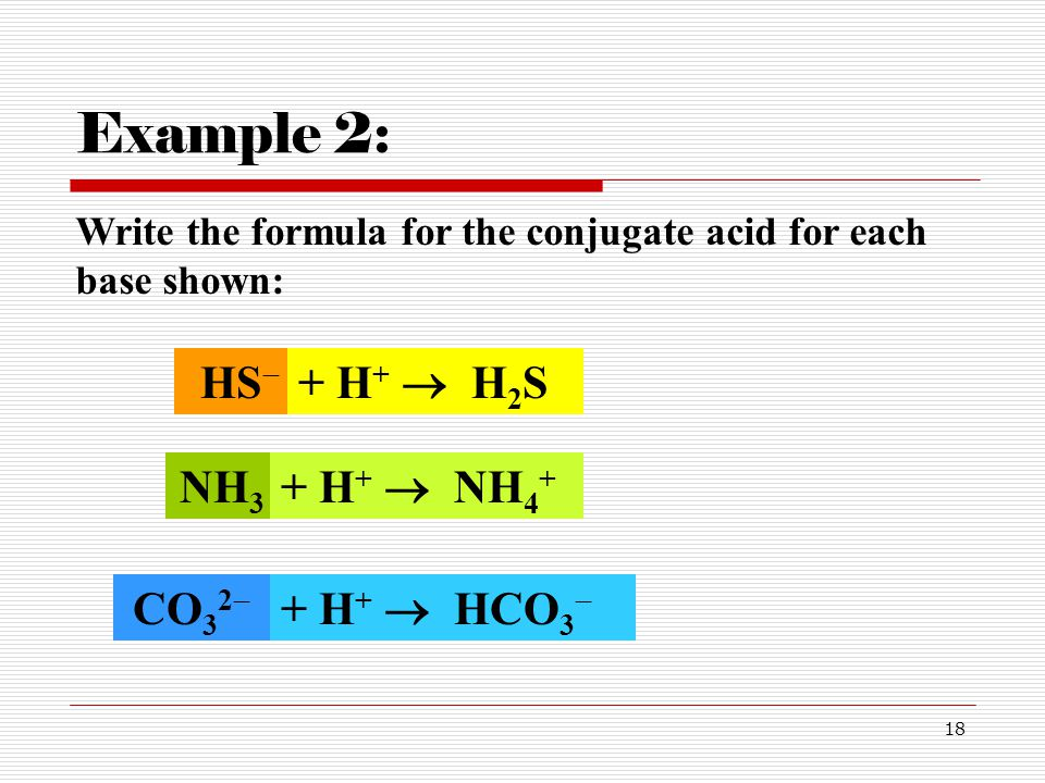 Example 2: HS + H+  H2S NH3 + H+  NH4+ CO32 + H+  HCO3