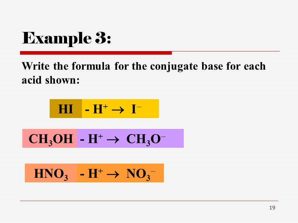 Example 3: HI - H+  I CH3OH - H+  CH3O HNO3 - H+  NO3