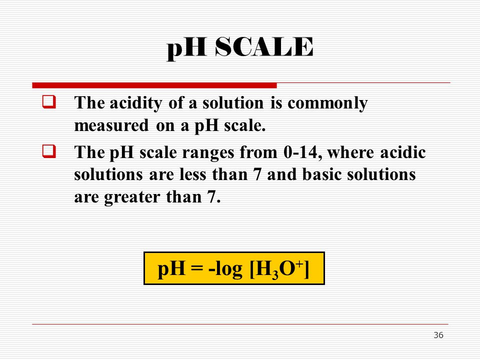 pH SCALE The acidity of a solution is commonly measured on a pH scale.