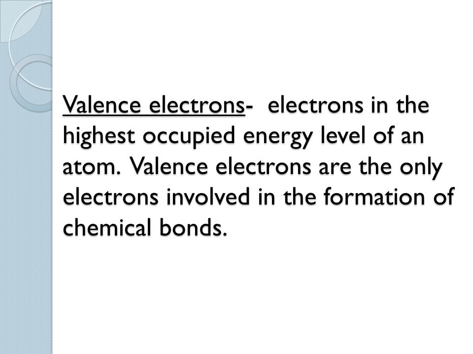Valence electrons- electrons in the highest occupied energy level of an atom.