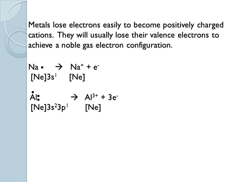 Metals lose electrons easily to become positively charged cations