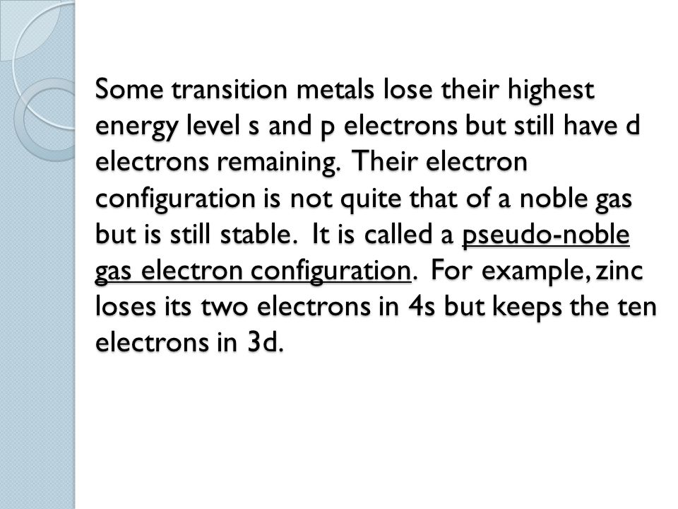 Some transition metals lose their highest energy level s and p electrons but still have d electrons remaining.