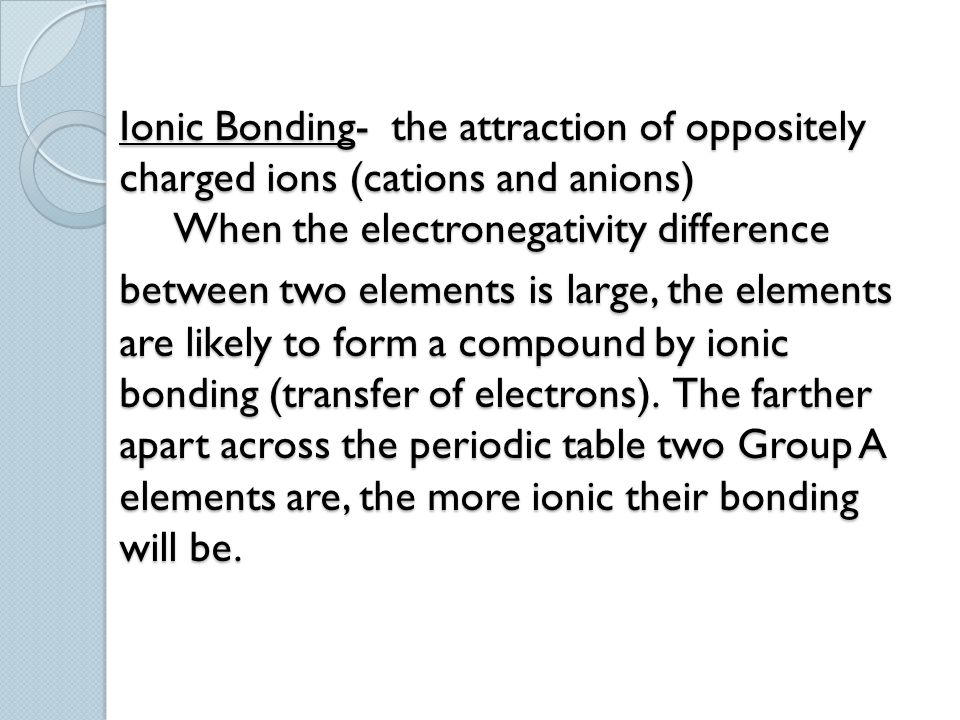 Ionic Bonding- the attraction of oppositely charged ions (cations and anions) When the electronegativity difference between two elements is large, the elements are likely to form a compound by ionic bonding (transfer of electrons).