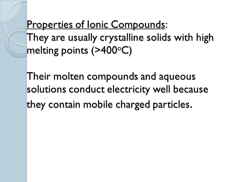 Properties of Ionic Compounds: They are usually crystalline solids with high melting points (>400oC) Their molten compounds and aqueous solutions conduct electricity well because they contain mobile charged particles.