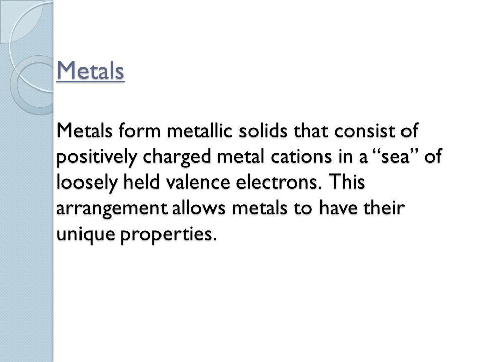 Metals Metals form metallic solids that consist of positively charged metal cations in a sea of loosely held valence electrons.