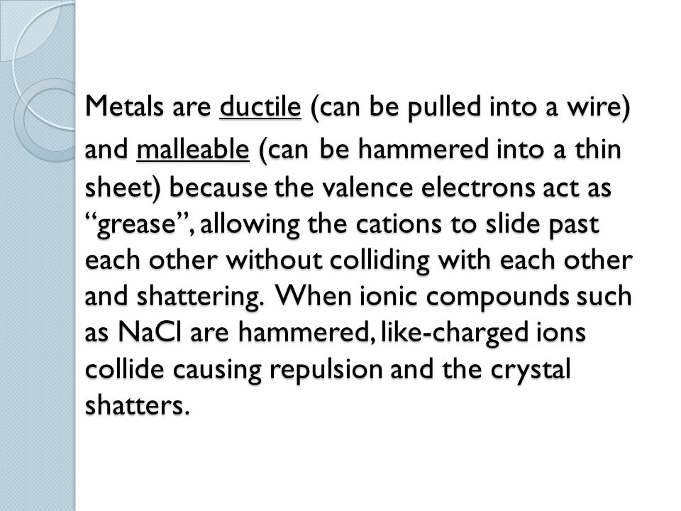Metals are ductile (can be pulled into a wire) and malleable (can be hammered into a thin sheet) because the valence electrons act as grease , allowing the cations to slide past each other without colliding with each other and shattering.
