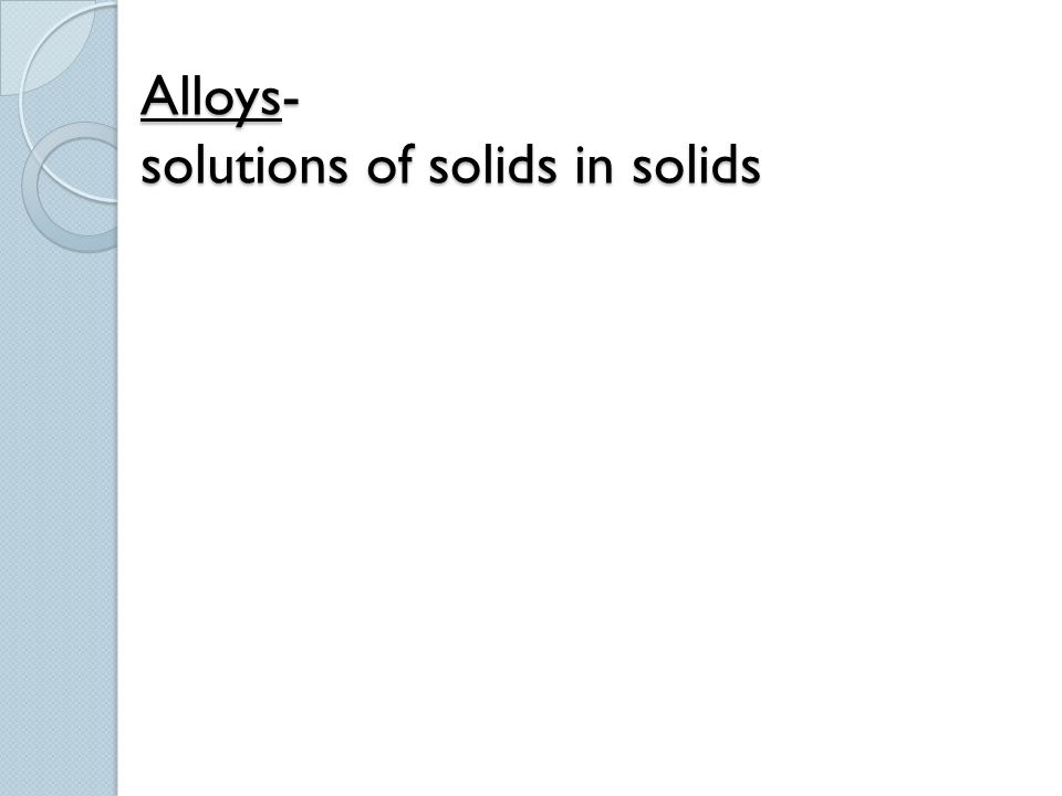 Alloys- solutions of solids in solids