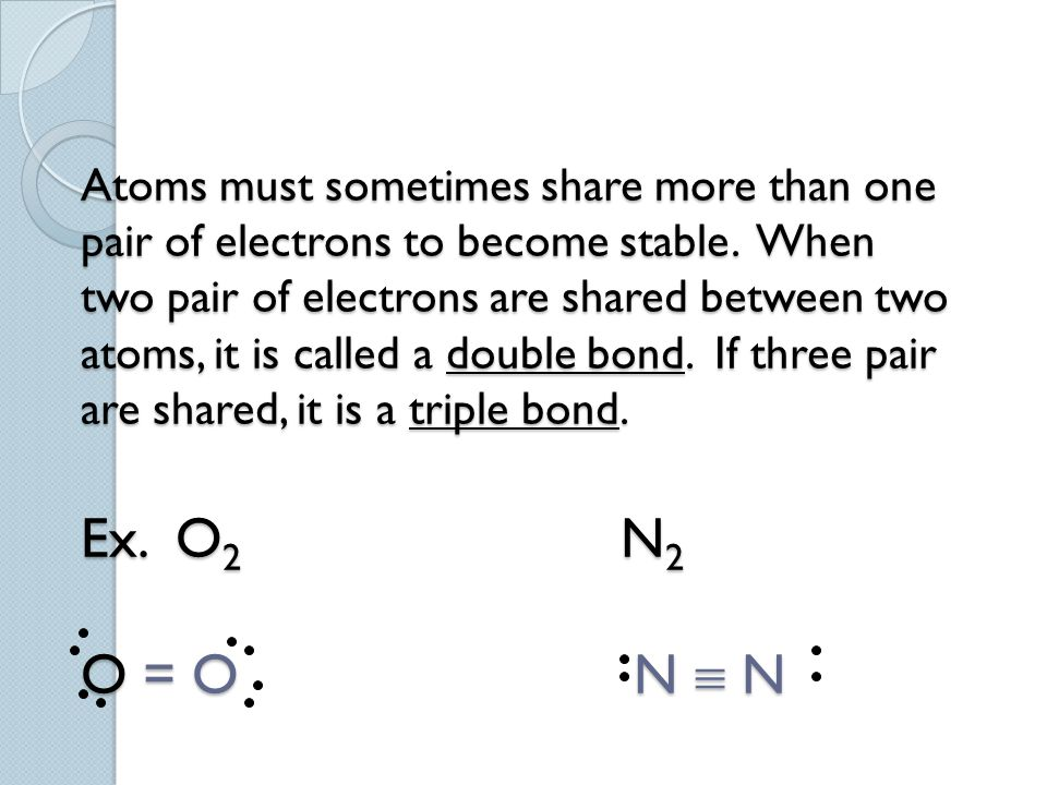Atoms must sometimes share more than one pair of electrons to become stable.