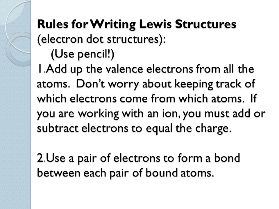 Rules for Writing Lewis Structures (electron dot structures): (Use pencil!) 1.Add up the valence electrons from all the atoms.