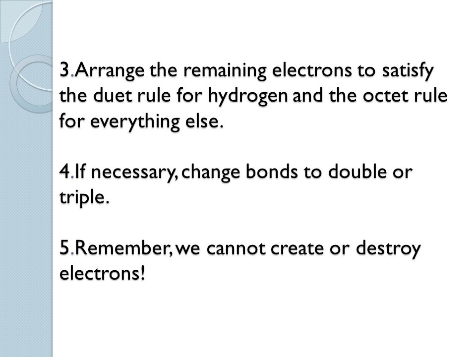 3.Arrange the remaining electrons to satisfy the duet rule for hydrogen and the octet rule for everything else.