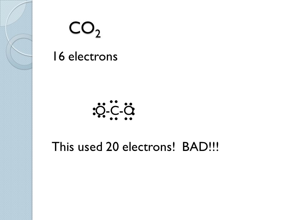CO2 16 electrons O-C-O This used 20 electrons! BAD!!!