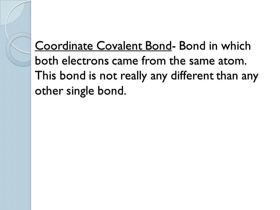 Coordinate Covalent Bond- Bond in which both electrons came from the same atom.