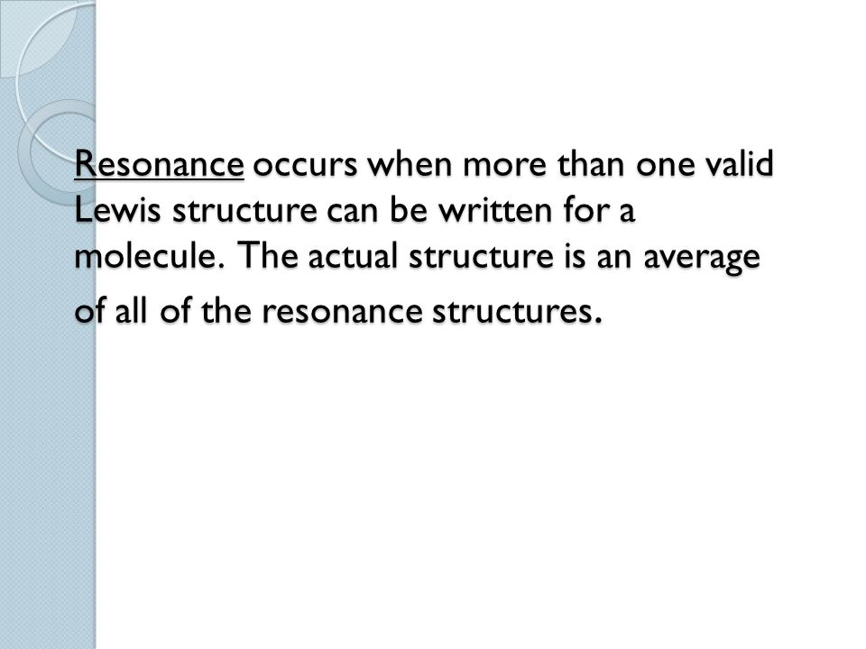 Resonance occurs when more than one valid Lewis structure can be written for a molecule.