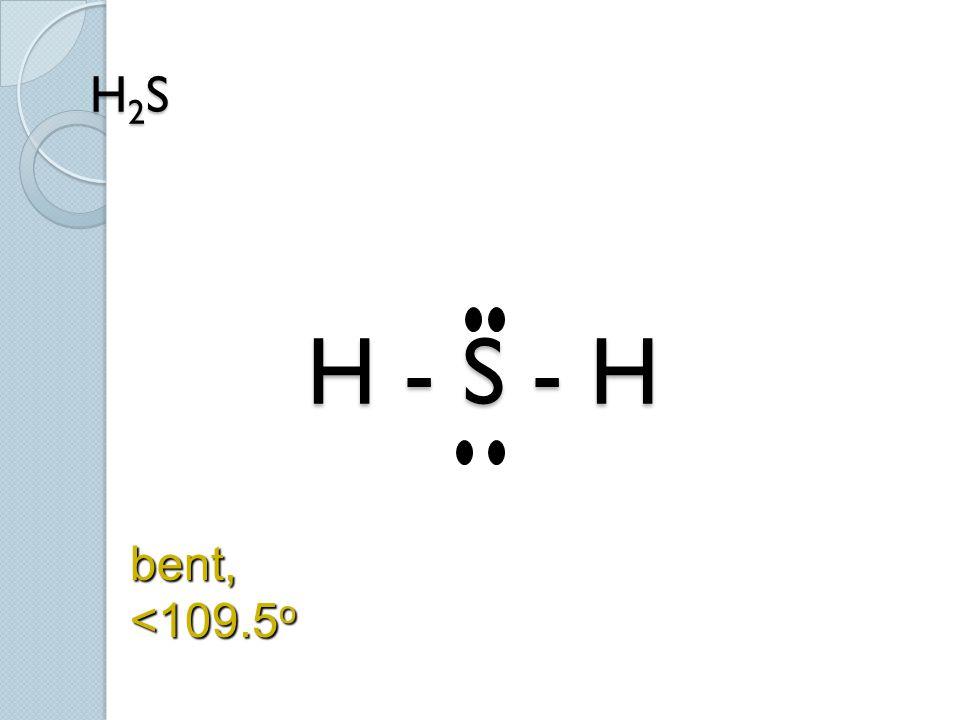 H2S H - S - H bent, <109.5o