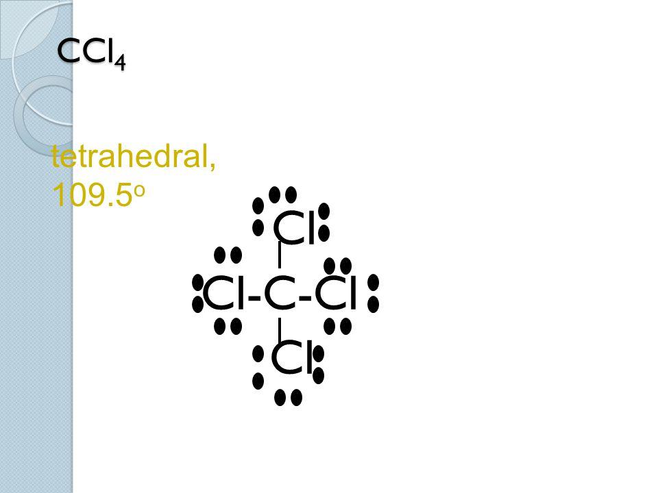 CCl4 tetrahedral, 109.5o Cl Cl-C-Cl