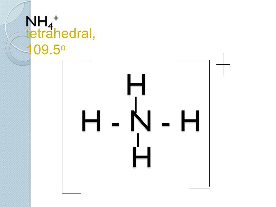 tetrahedral, 109.5o NH4+ H H - N - H H