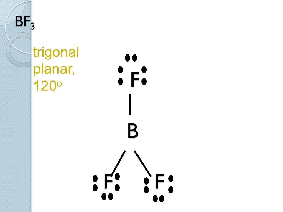 trigonal planar, 120o BF3 F B F F.