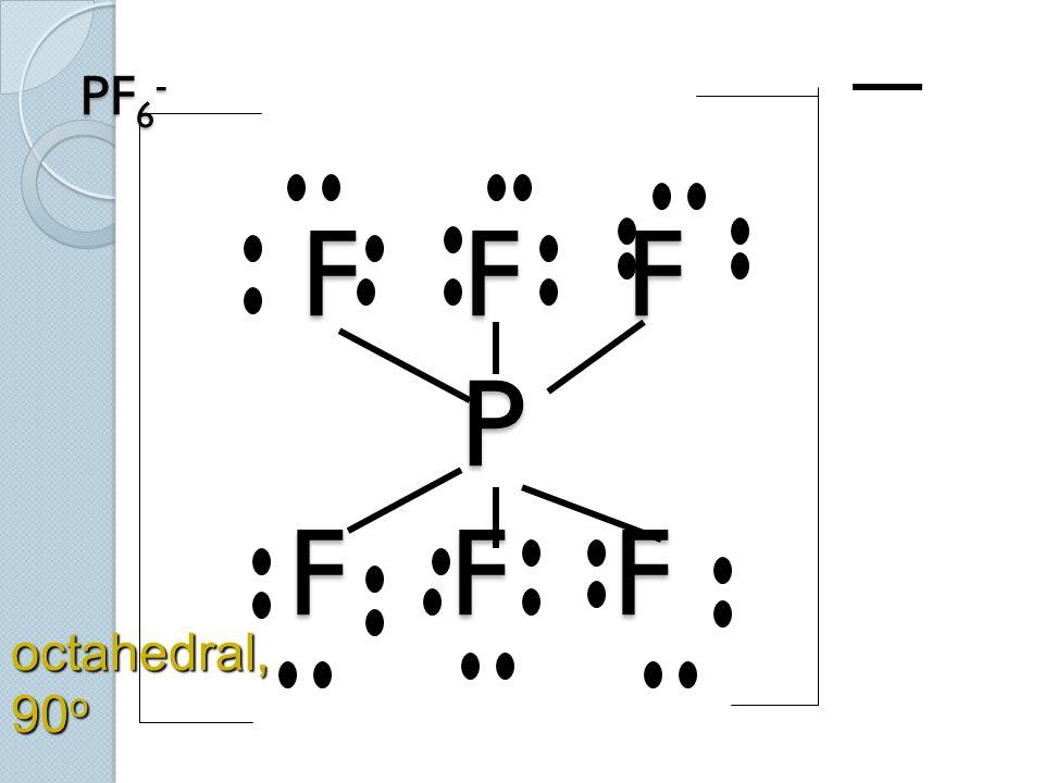 PF6- F F F P F F F octahedral, 90o