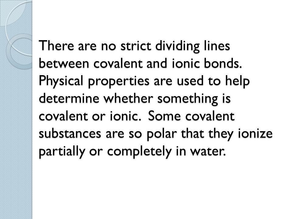 There are no strict dividing lines between covalent and ionic bonds