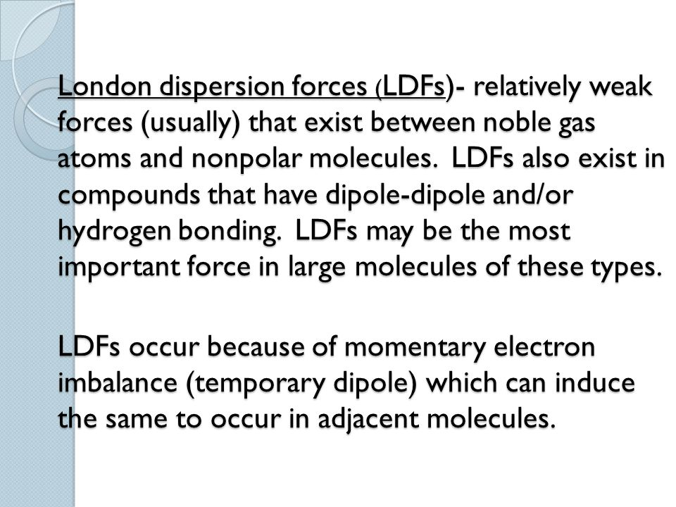London dispersion forces (LDFs)- relatively weak forces (usually) that exist between noble gas atoms and nonpolar molecules.