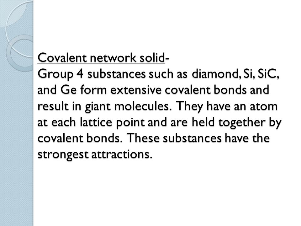 Covalent network solid- Group 4 substances such as diamond, Si, SiC, and Ge form extensive covalent bonds and result in giant molecules.