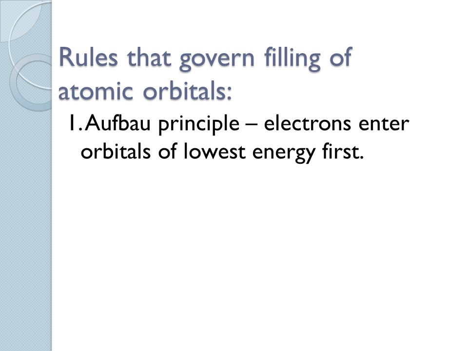 Rules that govern filling of atomic orbitals: