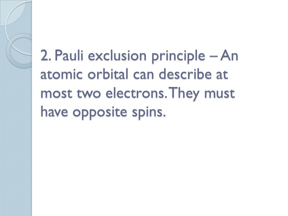 2. Pauli exclusion principle – An atomic orbital can describe at most two electrons.